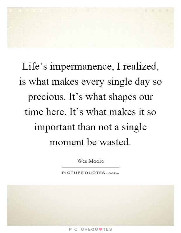 lifes-impermanence-i-realized-is-what-makes-every-single-day-so-precious-its-what-shapes-our-time-quote-1.jpg